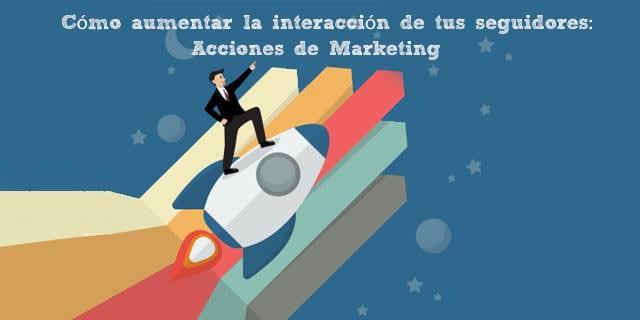 Cómo aumentar la interacción de tus seguidores Acciones de Marketing